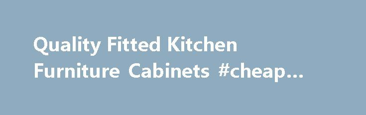 Quality Fitted Kitchen Furniture Cabinets #cheap #kitchen #doors http://kitchen.remmont.com/quality-fitted-kitchen-furniture-cabinets-cheap-kitchen-doors/  #fitted kitchen # Kitchens #1 Fitted Kitchen Furniture All of our kitchen furniture comes fully built up including the doors and drawers fitted. When you decide on renovating your kitchen, there are few things to look at. In order to have the right rigid kitchens for you, themes, budget, and the contractors matter a lot....