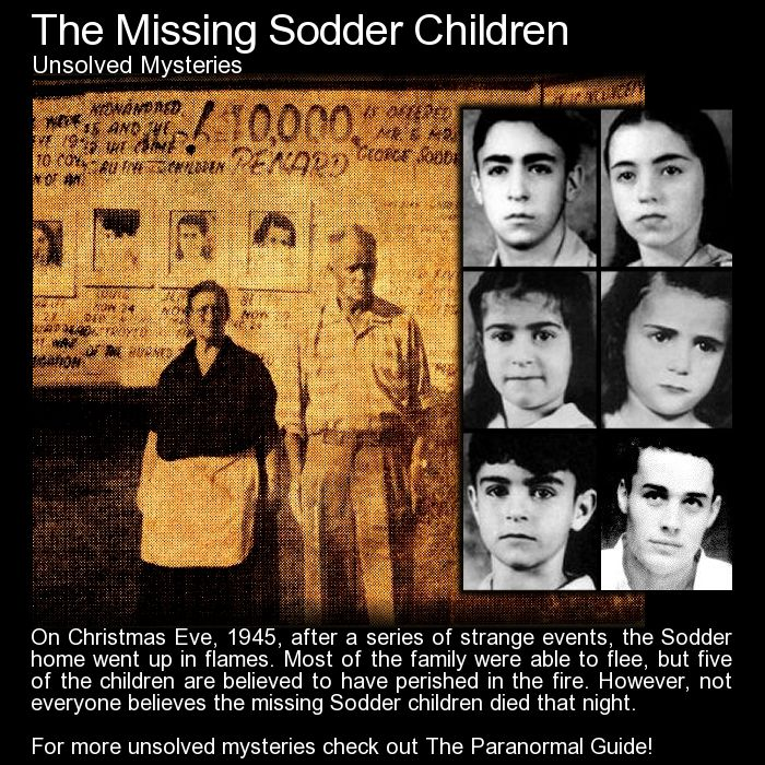 The Missing Sodder Children. On Christmas Eve 1945, the Sodder family lost three of their children in a house fire. However, noone is sure whether those children did in fact perish in the blaze... http://www.theparanormalguide.com/blog/the-missing-sodder-children