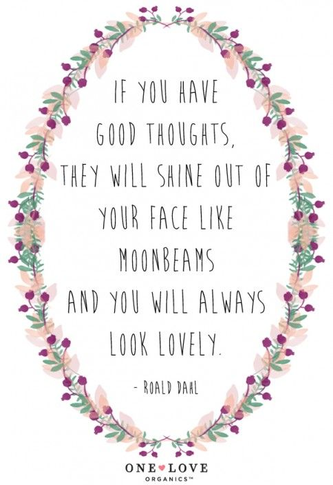 """""""If you have good thoughts, they will shine out of your face like moonbeams and you will always look lovely."""" -Roald Dahl. Wise words!"""