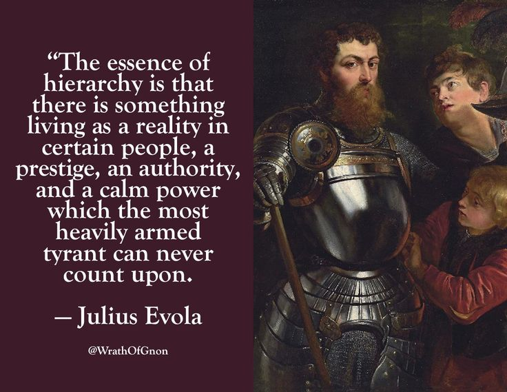 """""""The essence of hierarchy is that there is something living as a reality in certain people, a prestige, an authority, and a calm power which the most heavily armed tyrant can never count upon."""" — Julius Evola"""