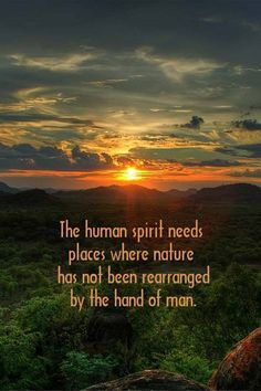 The human sprit needs places where nature has not been rearranged by the hand of man. ~Native Spirits Tribal Community