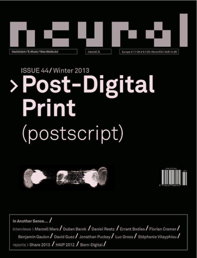 NEURAL 44, POST DIGITAL PRINT (POSTSCRIPT)  ISSUE #44, WINTER 2013 ISSN: 2037-108X  http://neural.it/issues/neural-44-post-digital-print-postscript/