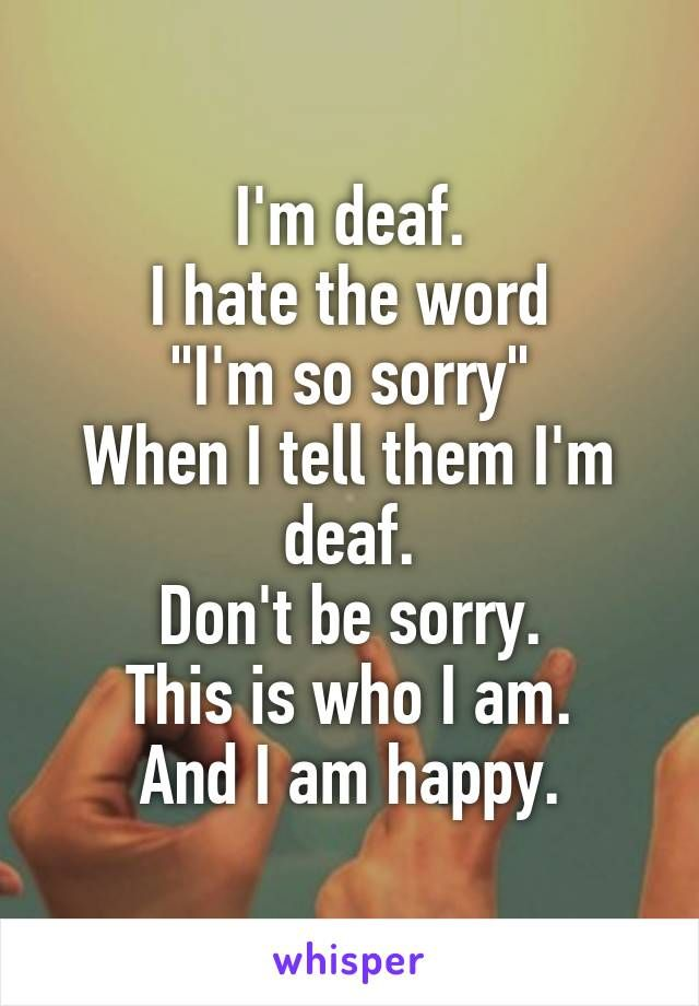 "I'm deaf. I hate the word ""I'm so sorry"" When I tell them I'm deaf. Don't be sorry. This is who I am. And I am happy."