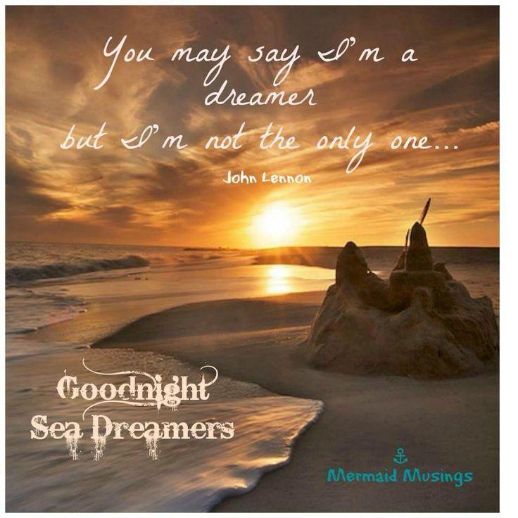 You may say I'm a dreamer but I'm not the only one... .  ---John Lennon.  Good night Sea Dreamers!