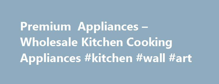 Premium Appliances – Wholesale Kitchen Cooking Appliances #kitchen #wall #art http://kitchens.remmont.com/premium-appliances-wholesale-kitchen-cooking-appliances-kitchen-wall-art/  #kitchen appliance # SUMMER SAVINGS! Is there a Premium Appliances Store near me? With Free Shipping we don't have to be. All purchased major appliances, parts, and accessories shipping within the continental United States are shipped free. Products are shipped... Read more