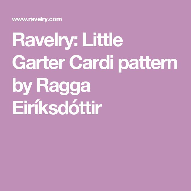 Ravelry: Little Garter Cardi pattern by Ragga Eiríksdóttir