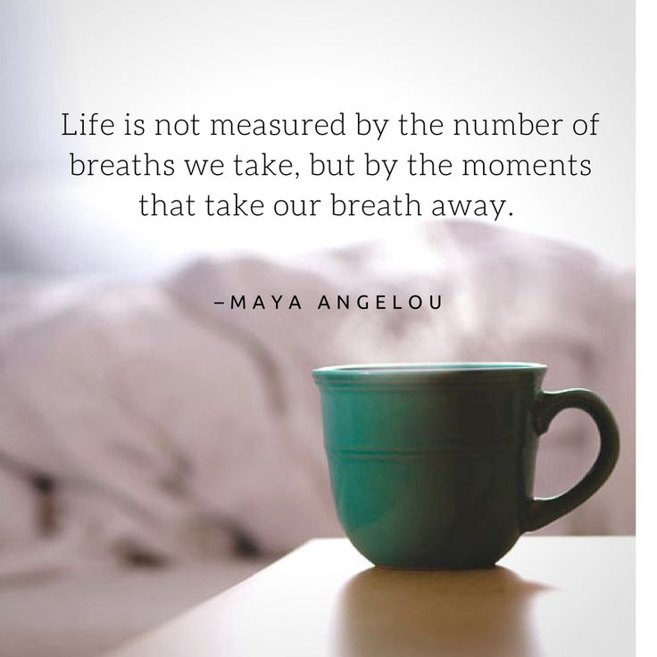 Life is not measured by the number of breaths we take, but by the moments that take our breath away. Maya Angelou