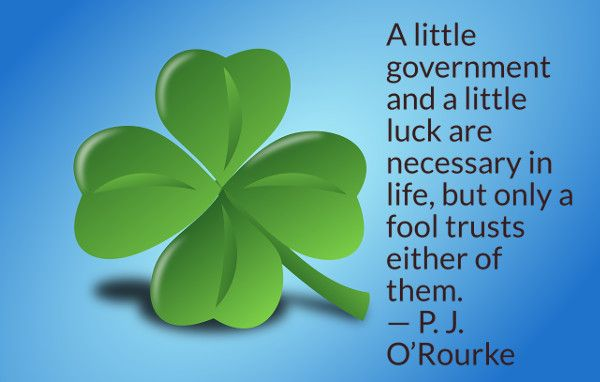 A little government and a little luck are necessary in life, but only a fool trusts either of them. -- P. J. O'Rourke