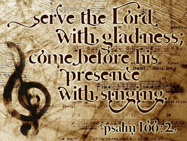 Psalm 100:2 KJV ... Serve the Lord with gladness: come before his presence with singing.: