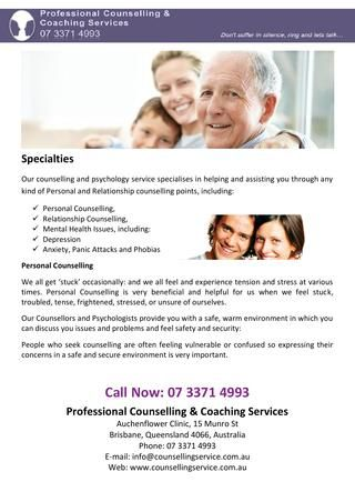 Our counselling and psychology service specialises in helping and assisting you through any kind of Personal and Relationship counselling points.Contact Us: Proofessional Counselling & Coaching Services, Auchenflower Clinic, 15 Munro St, Brisbane, Queensland 4066, Australia, Phone: 07 3371 4993, Mobile: 0419 746 060, E-mail: info@counsellingservice.com.au, Web:www.counsellingservice.com.au  http://issuu.com/pcounselling/docs/proofessional_counselling___coachin_cab98a17a8040f