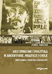 Siły zbrojne i polityka w Argentynie, Brazylii i Chile : historia i współczesność / Paweł Trefler. -- Toruń :  Wydawnictwo Adam Marszałek,  2014.