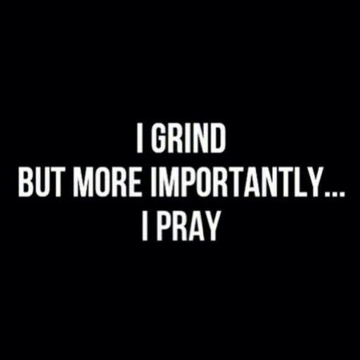 I grind but more importantly.... I pray