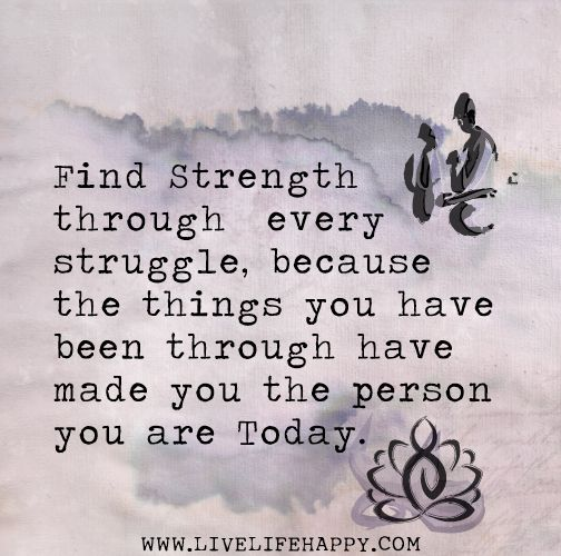 """""""Find strength through every struggle, because the things you have been through have made you the person you are today."""""""