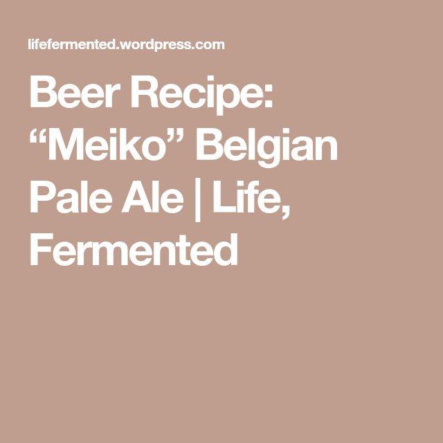 """Beer Recipe: """"Meiko"""" Belgian Pale Ale   Life, Fermented"""