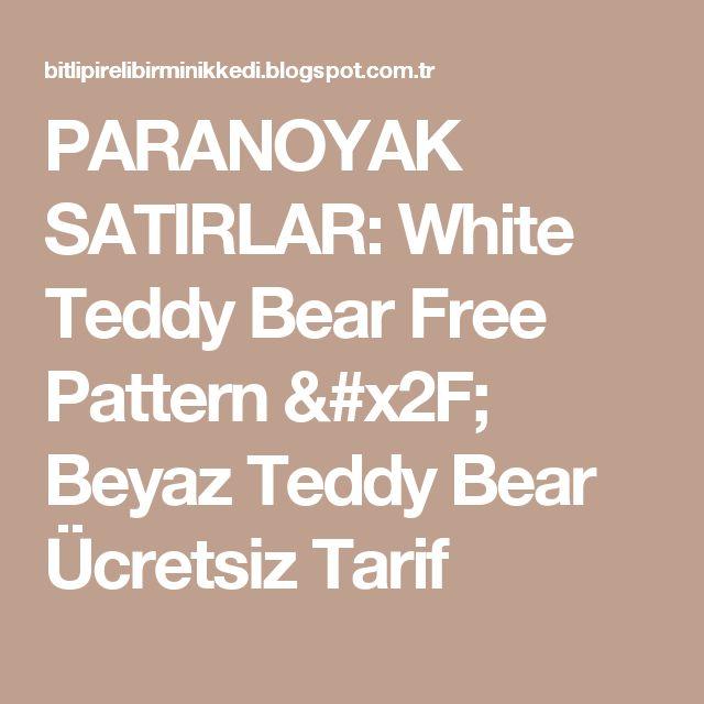 PARANOYAK SATIRLAR: White Teddy Bear Free Pattern / Beyaz Teddy Bear Ücretsiz Tarif