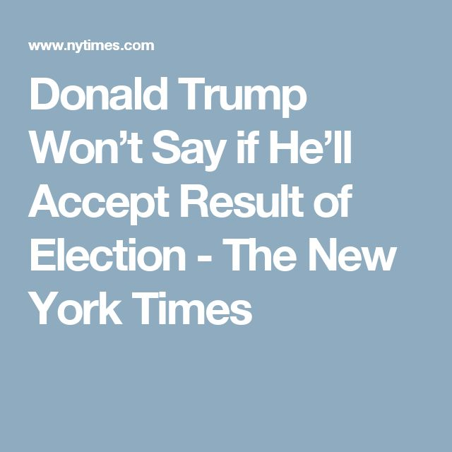 Donald Trump Won't Say if He'll Accept Result of Election - The New York Times