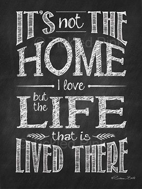 Chalkboard Print - 12x16 - It's not the Home but the Life that is Lived There