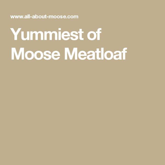 Yummiest of Moose Meatloaf