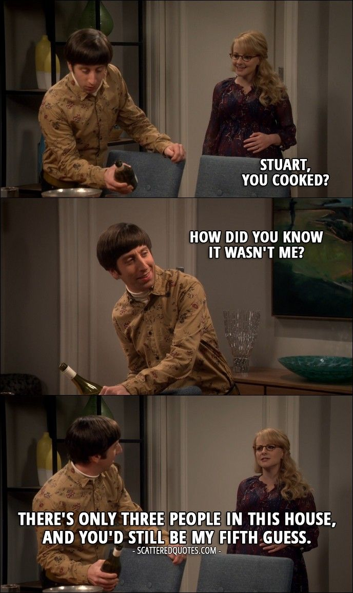 Quote from The Big Bang Theory 10x10 │  Bernadette Rostenkowski-Wolowitz: Stuart, you cooked? Howard Wolowitz: How did you know it wasn't me? Bernadette Rostenkowski-Wolowitz: There's only three people in this house, and you'd still be my fifth guess.