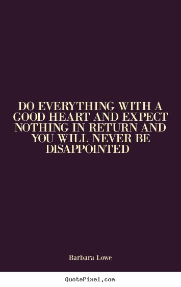 Do everything with a good heart and expect nothing in return and you will never be disappointed.