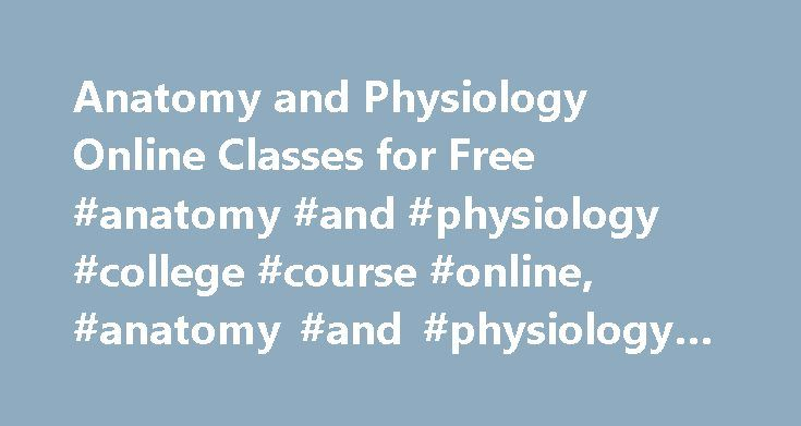 Anatomy and Physiology Online Classes for Free #anatomy #and #physiology #college #course #online, #anatomy #and #physiology #online #classes http://michigan.nef2.com/anatomy-and-physiology-online-classes-for-free-anatomy-and-physiology-college-course-online-anatomy-and-physiology-online-classes/  # Anatomy and Physiology Online Classes for Free: Class Summaries Although most schools only provide online courses to their enrolled students, there are several schools that offer free anatomy and…
