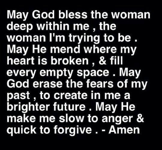 May God bless the woman deep within me, the woman I'm trying to be. May He mend where my heart is broken, & fill every empty space. May God erase the fears of my past, to create in me a brighter future. May He make me slow to anger & qick to forgive. Amen