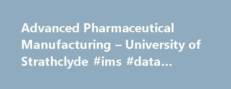 Advanced Pharmaceutical Manufacturing – University of Strathclyde #ims #data #pharma http://pharma.remmont.com/advanced-pharmaceutical-manufacturing-university-of-strathclyde-ims-data-pharma/  #pharmaceutical manufacturing # University of Strathclyde MSc/PgDip Advanced Pharmaceutical Manufacturing show all Study mode and duration :12 months full-time24 months part-time Start date. September 2016 Why this course? This unique Masters course trains you in key aspects of modern manufacturing…