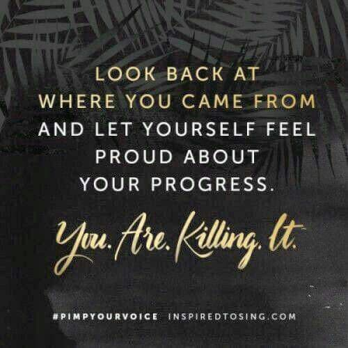 Look Back at where you came from and let yourself feel proud about your progress. You Are Killing It!