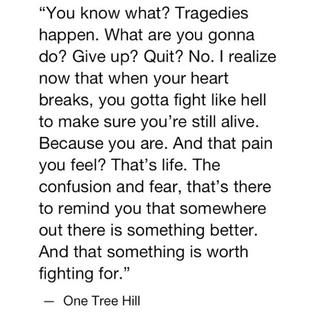 One Tree Hill I Love You Quotes : You gotta fight like hell to make sure youre still alive. Because you ...