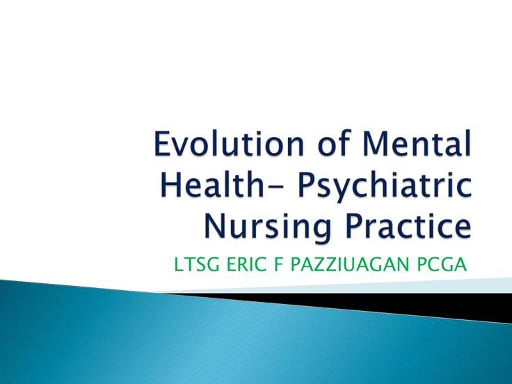 Evolution of Mental Health  Psychiatric Nursing Practice by Eric Pazziuagan via slideshare