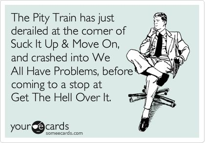The Pity Train has just derailed at the corner of Suck It Up & Move On, and crashed into We All Have Problems, before coming to a stop at Get The Hell Over It. | Confession Ecard