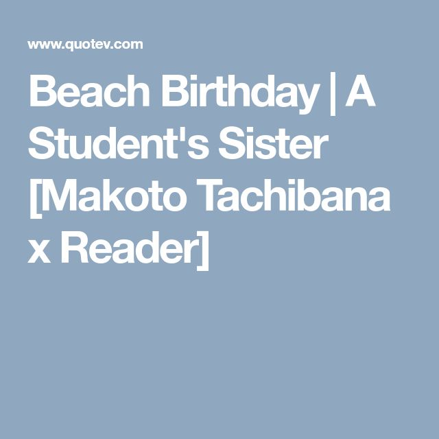 Beach Birthday   A Student's Sister [Makoto Tachibana x Reader]
