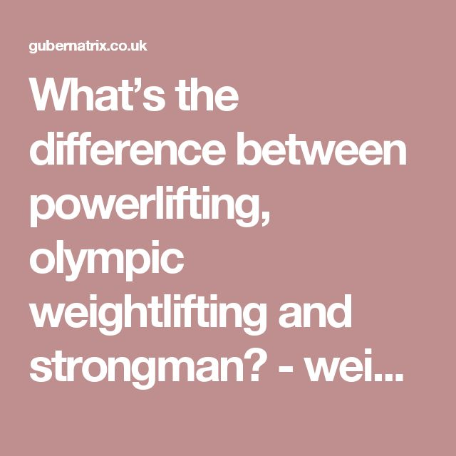 What's the difference between powerlifting, olympic weightlifting and strongman? - weight training, strength, fitness, weights, losing fat, women's weight training, bodyweight, free weights, powerlifting, dumbbells, barbells, kettlebells, bodybuilding, olympic weightlifting
