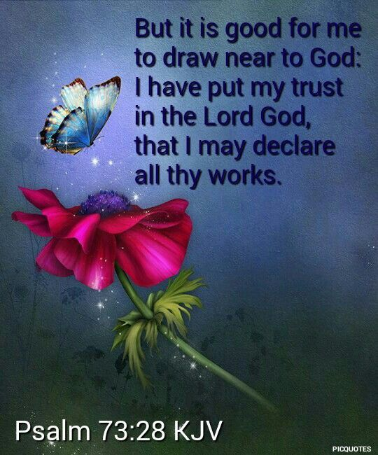 Psalm 73:;28 (KJV) But it is good for me to draw near to God: I have put my trust in the Lord God, that I may declare all thy works.