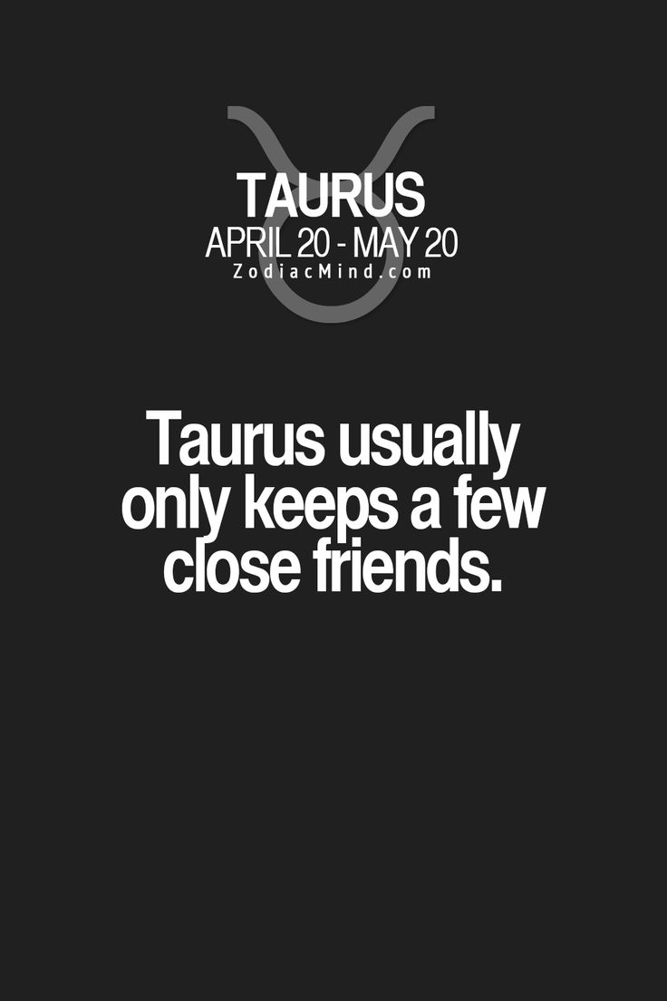 Taurus usually only keeps a few close friends.