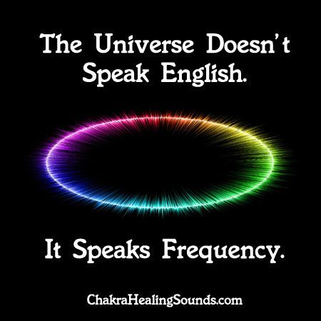 Actually it speaks the language of vibration (frequency).