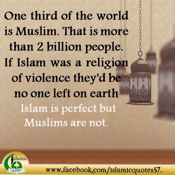 One third of the world is Muslim. That is more than 2 billion people. If Islam was a religion of violence there'd be no one left on earth always remember Islam is perfect but Muslims are not. Islam is perfect and muslims are trying