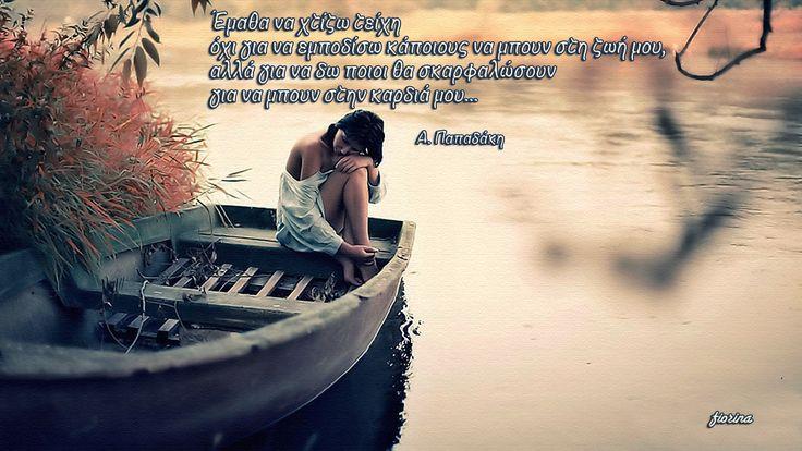 Έμαθα να χτίζω τείχη  όχι για να εμποδίσω κάποιους να μπουν στη ζωή μου,  αλλά για να δω ποιοι θα σκαρφαλώσουν  για να μπουν στην καρδιά μου... (A. Παπαδάκη)