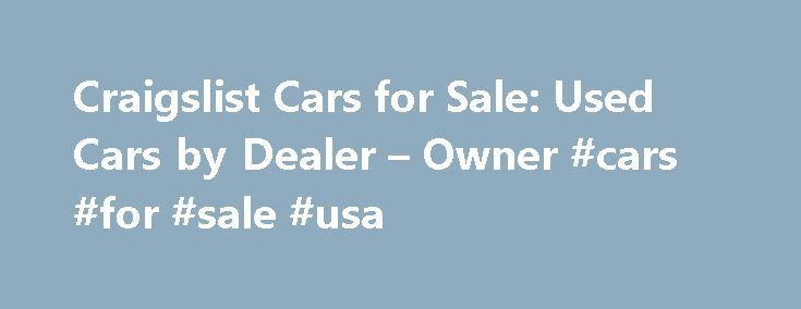Craigslist Cars for Sale: Used Cars by Dealer – Owner #cars #for #sale #usa http://autos.remmont.com/craigslist-cars-for-sale-used-cars-by-dealer-owner-cars-for-sale-usa/  #cars 4 sale # Craigslist Cars For Sale Craigslist Cars For Sale is a section on the online ads site Craigslist.com. It offers cars, vans and trucks for sale. Placing... Read more >The post Craigslist Cars for Sale: Used Cars by Dealer – Owner #cars #for #sale #usa appeared first on Auto.