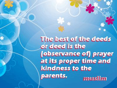 The best of the deeds or deed is the (observance of) prayer at its proper time and kindness to the parents. Muslim