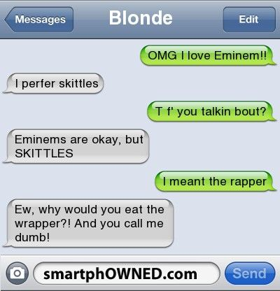 Blonde OMG I love Eminem!! | i perfer skittles  | T f' you talkin bout? | Eminems are okay, but SKITTLES | i meant the rapper | Ew, why would you eat the wrapper?! And you call me dumb!