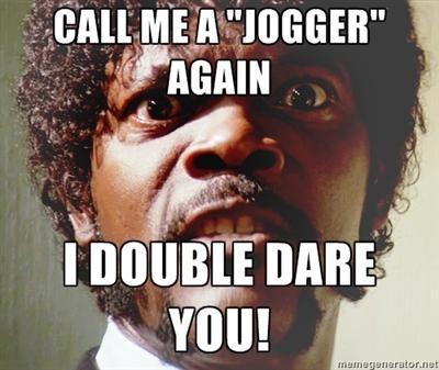 "Call me a ""jogger"" again.  I double dare you!"