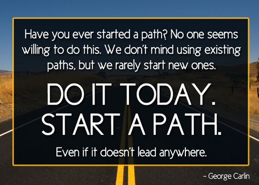 """""""Have you ever started a path?…"""" – George Carlin"""