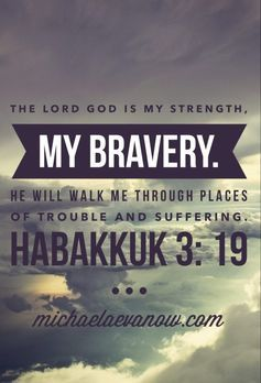 The Lord God is my strength, my bravery. He will walk me through places of trouble and suffering ~ Habakkuk 3:19♡