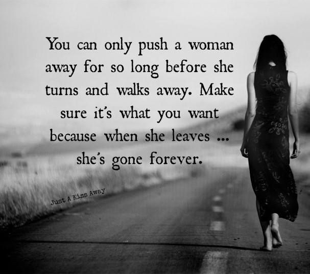 You can only push a woman away for so long before she turns and walks away. make sure it's what you want because when she leaves, she's gone forever.