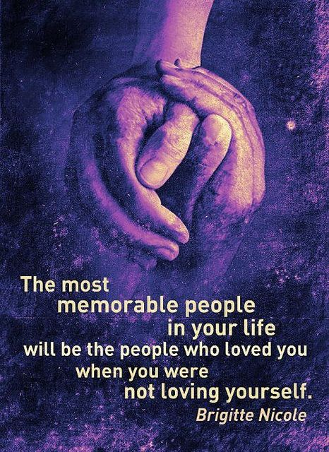 """""""The most memorable people in your life will be the people who loved you when you were not loving yourself."""" Brigitte Nicole"""