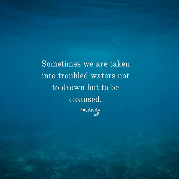 Sometimes we are taken into troubled waters not to drown but to be cleansed. #positivitynote #positivity #inspiration