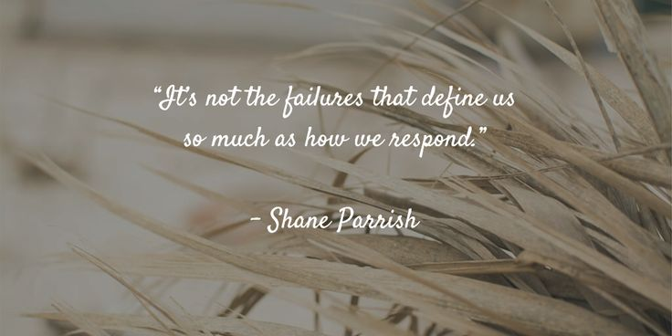 """It's not the failures that define us so much as how we respond.""   - Shane Parrish"