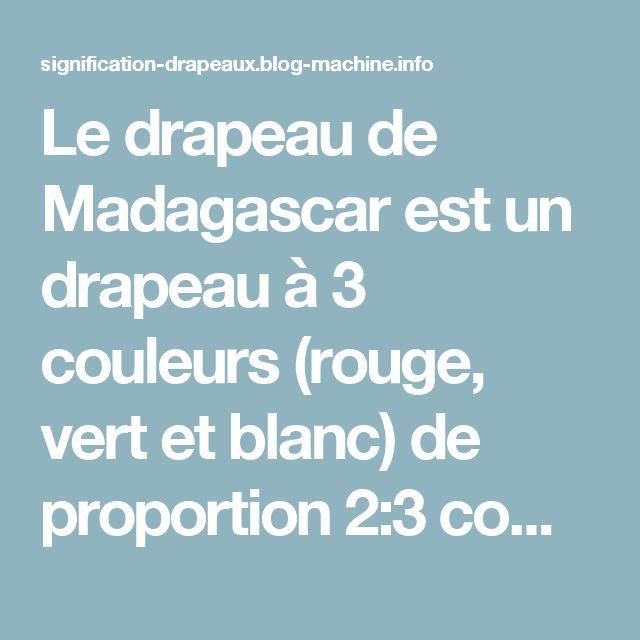 Le drapeau de Madagascar est un drapeau à 3 couleurs (rouge, vert et blanc) de proportion 2:3 composé d'une bande verticale blanche, et 2 bandes horizontales vertes et rouges. Les couleurs du drapeau reflètent la flore de la Grande Île, très diversifiée. Il existe 2 interprétations des couleurs du drapeau: – Le rouge serait couleur de l'argile qui revêtait les murs des maisons de l'Imerina (l'ancien pays occupant la partie nord du centre de Madagascar). – Le blanc serait la couleur du riz…