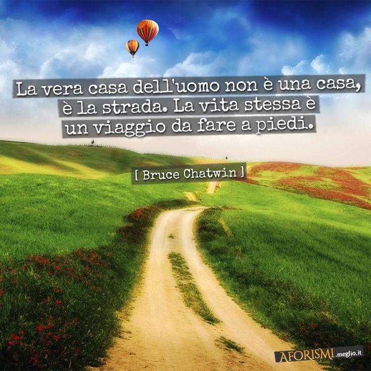 La vera casa dell'uomo non è una casa, è la strada. La vita stessa è un viaggio da fare a piedi.